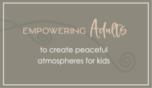 empowering adults to create peaceful atmospheres for kids